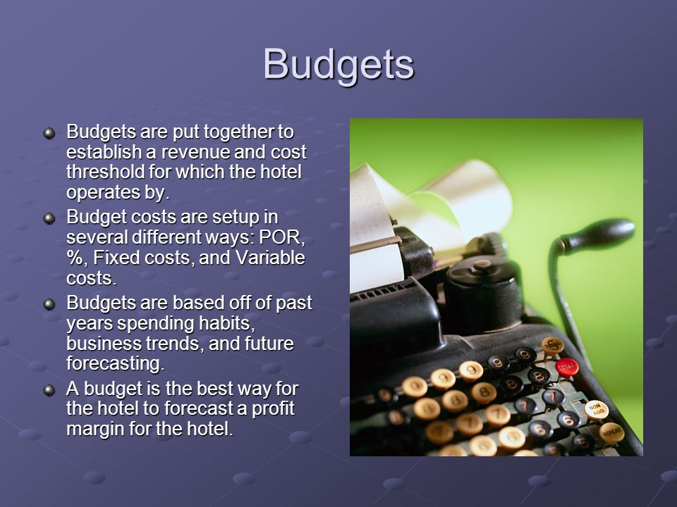 Budgets Budgets are put together to establish a revenue and cost threshold for which the hotel operates by.