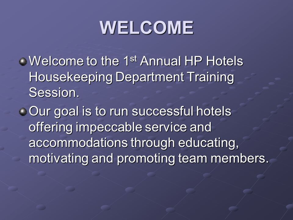 WELCOME Welcome to the 1st Annual HP Hotels Housekeeping Department Training Session.