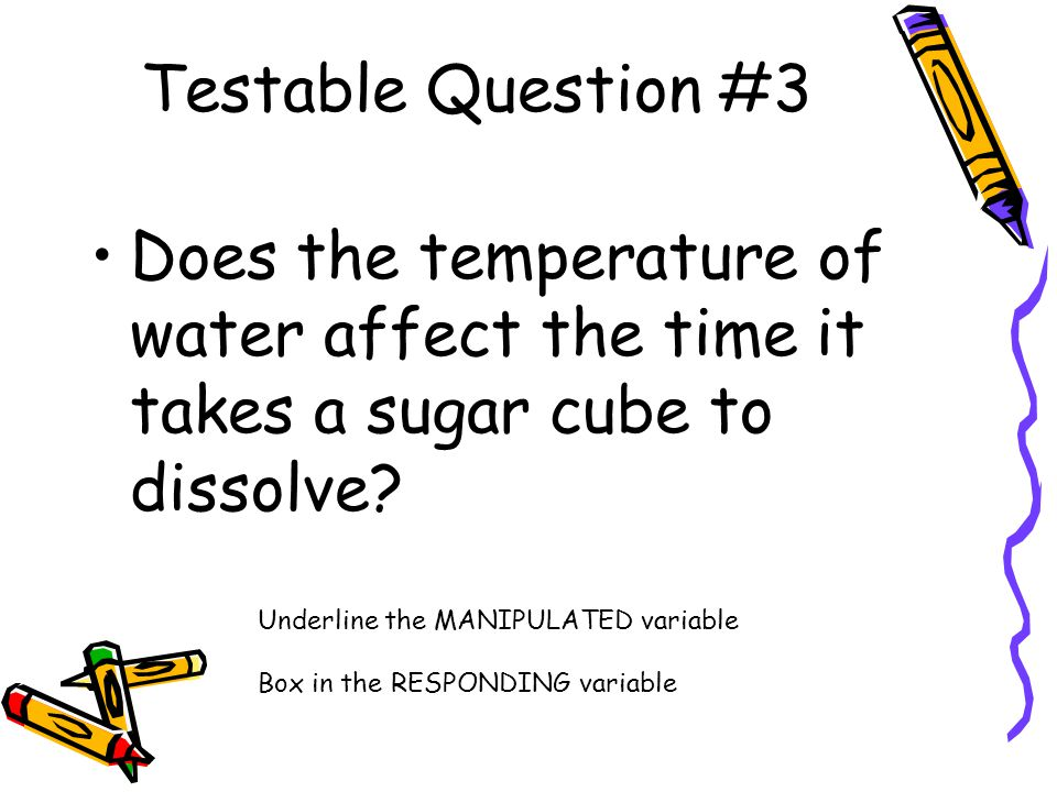 Testable Question #3 Does the temperature of water affect the time it takes a sugar cube to dissolve