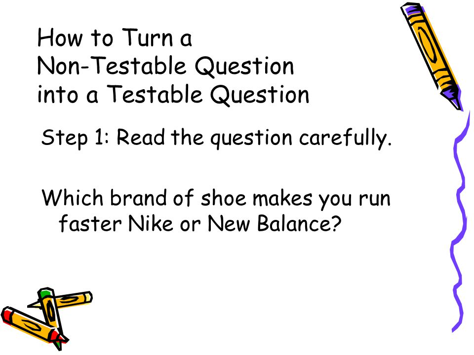 How to Turn a Non-Testable Question into a Testable Question