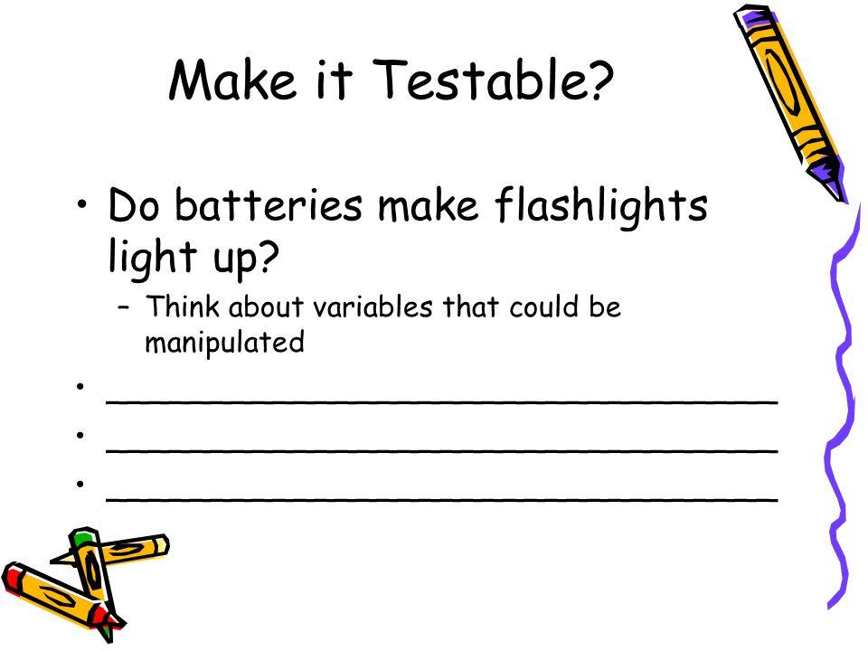 Make it Testable Do batteries make flashlights light up