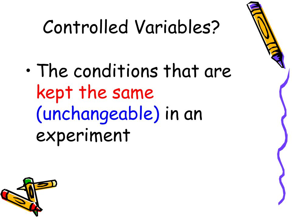 Controlled Variables The conditions that are kept the same (unchangeable) in an experiment