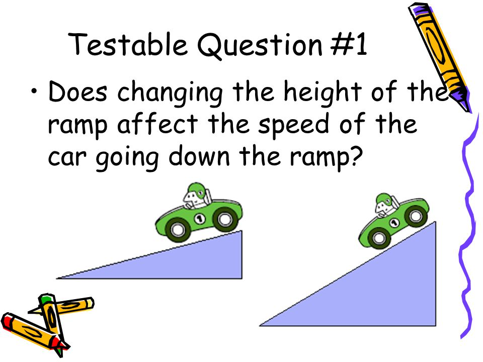 Testable Question #1 Does changing the height of the ramp affect the speed of the car going down the ramp