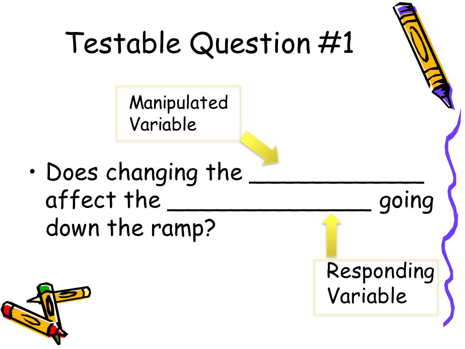 Testable Question #1 Manipulated Variable. Does changing the ____________ affect the ______________ going down the ramp