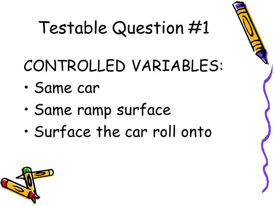 Testable Question #1 CONTROLLED VARIABLES: Same car Same ramp surface