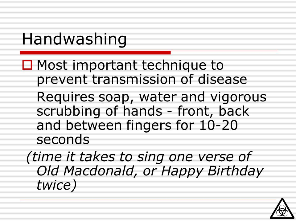 Handwashing Most important technique to prevent transmission of disease.