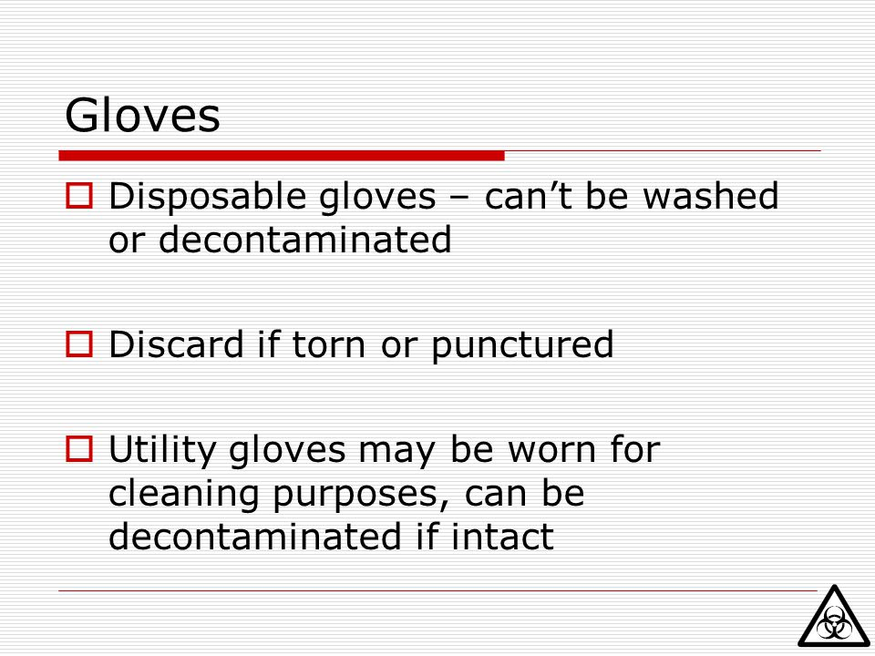 Gloves Disposable gloves – can't be washed or decontaminated