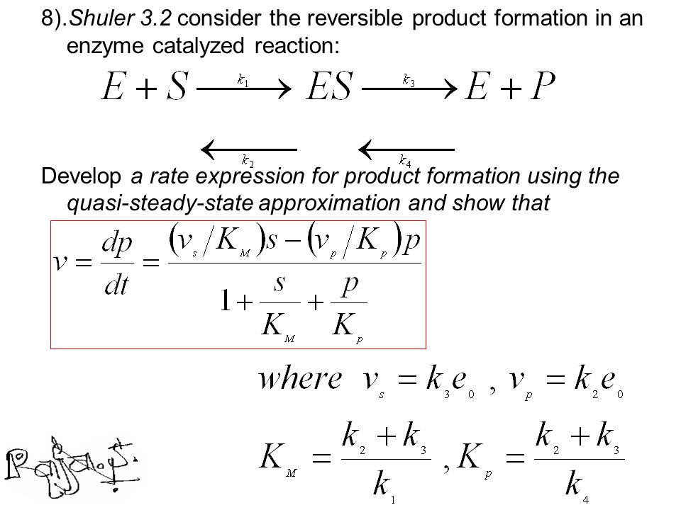 8).Shuler 3.2 consider the reversible product formation in an enzyme catalyzed reaction:
