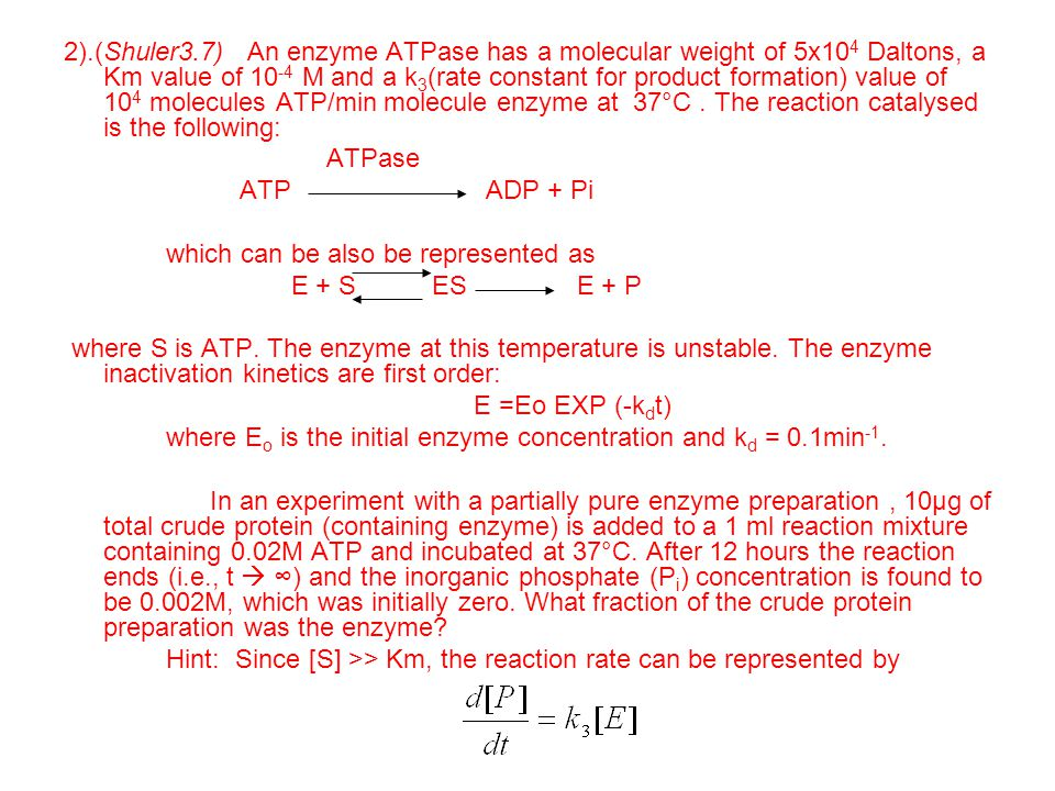 2).(Shuler3.7) An enzyme ATPase has a molecular weight of 5x104 Daltons, a Km value of 10-4 M and a k3(rate constant for product formation) value of 104 molecules ATP/min molecule enzyme at 37°C . The reaction catalysed is the following: