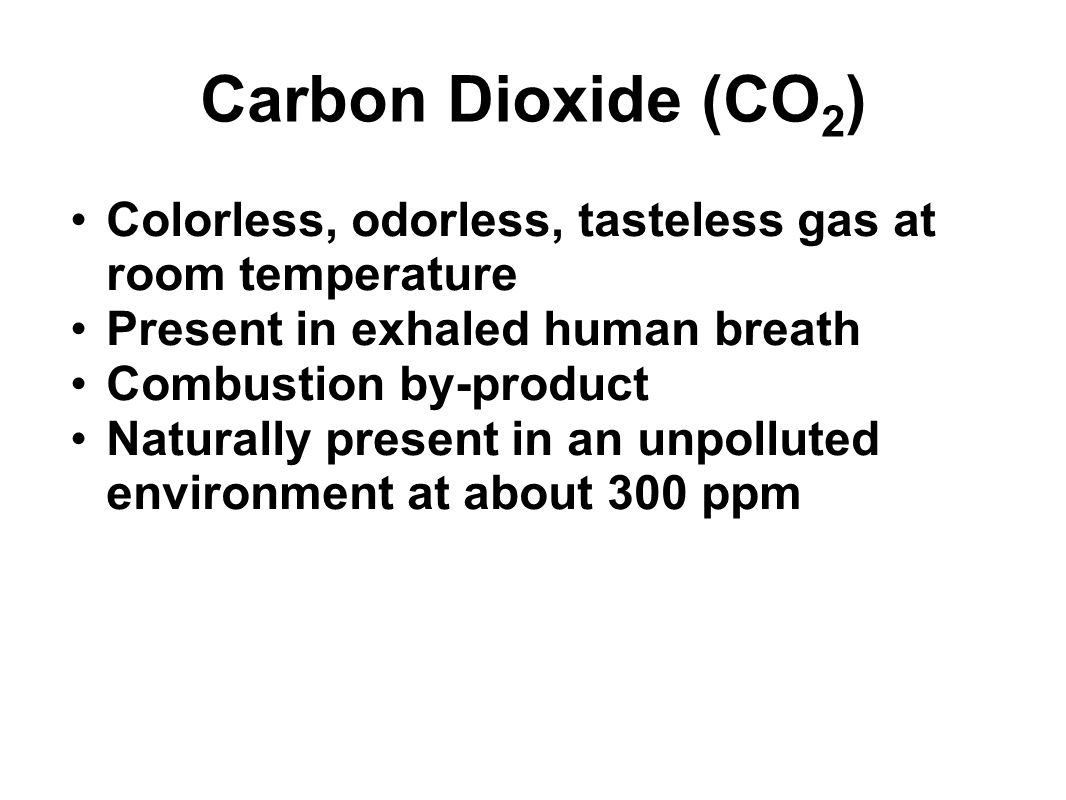 Carbon Dioxide (CO2) Colorless, odorless, tasteless gas at room temperature. Present in exhaled human breath.