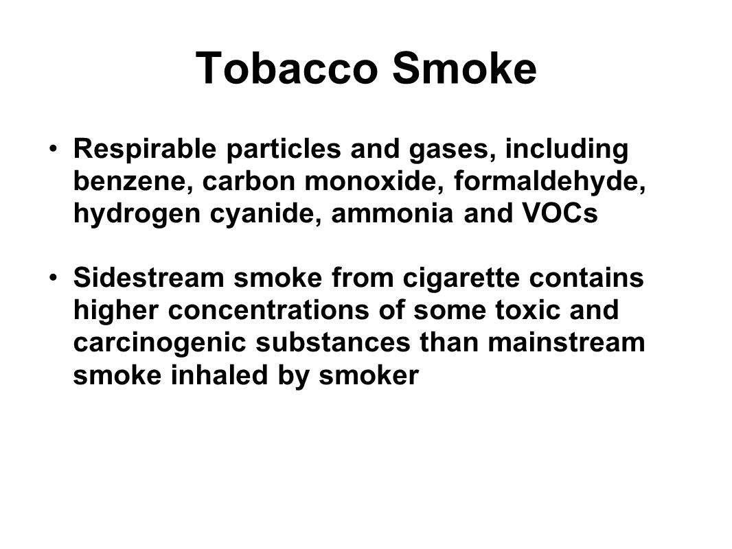 Tobacco Smoke Respirable particles and gases, including benzene, carbon monoxide, formaldehyde, hydrogen cyanide, ammonia and VOCs.