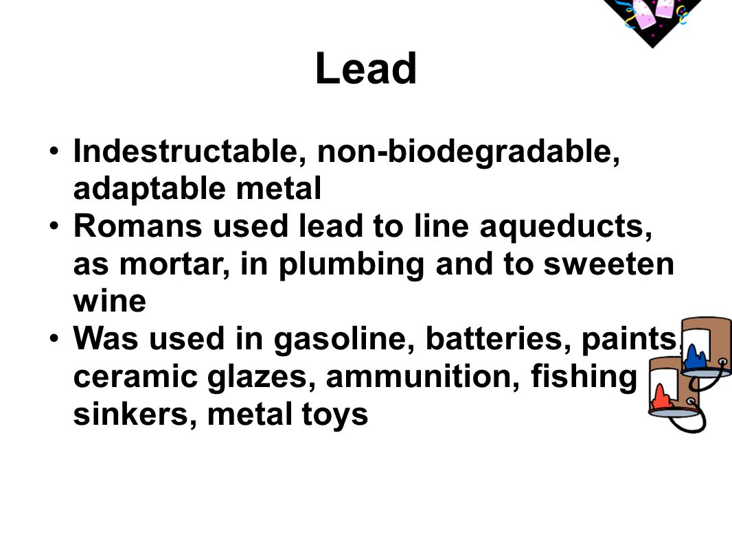 Lead Indestructable, non-biodegradable, adaptable metal