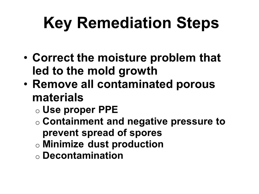 Key Remediation Steps Correct the moisture problem that led to the mold growth. Remove all contaminated porous materials.