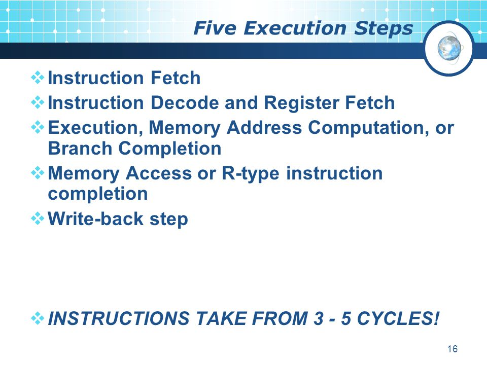 Five Execution Steps Instruction Fetch. Instruction Decode and Register Fetch. Execution, Memory Address Computation, or Branch Completion.