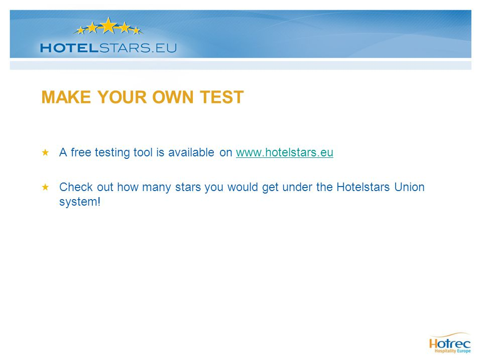 MAKE YOUR OWN TEST A free testing tool is available on www.hotelstars.eu. Check out how many stars you would get under the Hotelstars Union system!