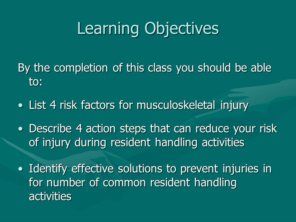 Learning Objectives By the completion of this class you should be able to: List 4 risk factors for musculoskeletal injury.