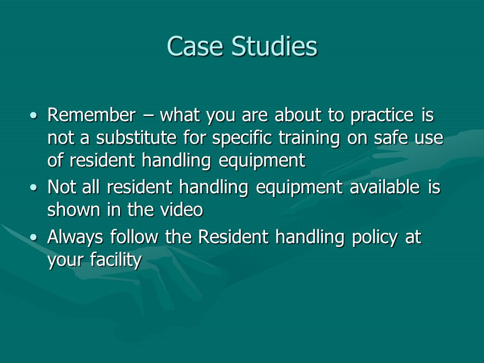 Case Studies Remember – what you are about to practice is not a substitute for specific training on safe use of resident handling equipment.