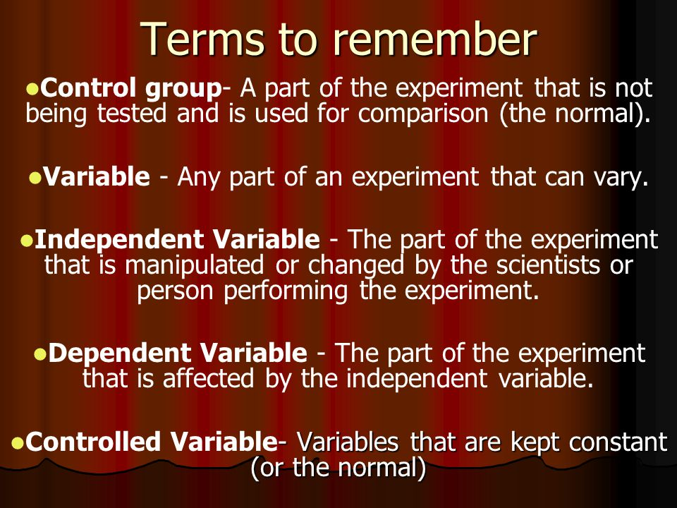 Terms to remember Control group- A part of the experiment that is not being tested and is used for comparison (the normal).
