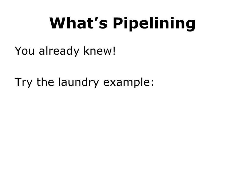 What's Pipelining You already knew! Try the laundry example: