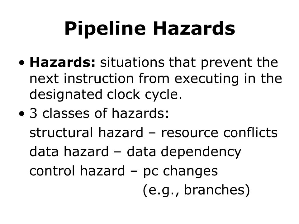 Pipeline Hazards Hazards: situations that prevent the next instruction from executing in the designated clock cycle.