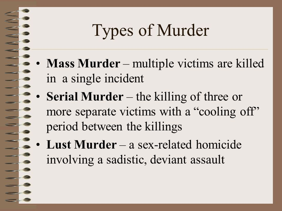 Types of Murder Mass Murder – multiple victims are killed in a single incident.