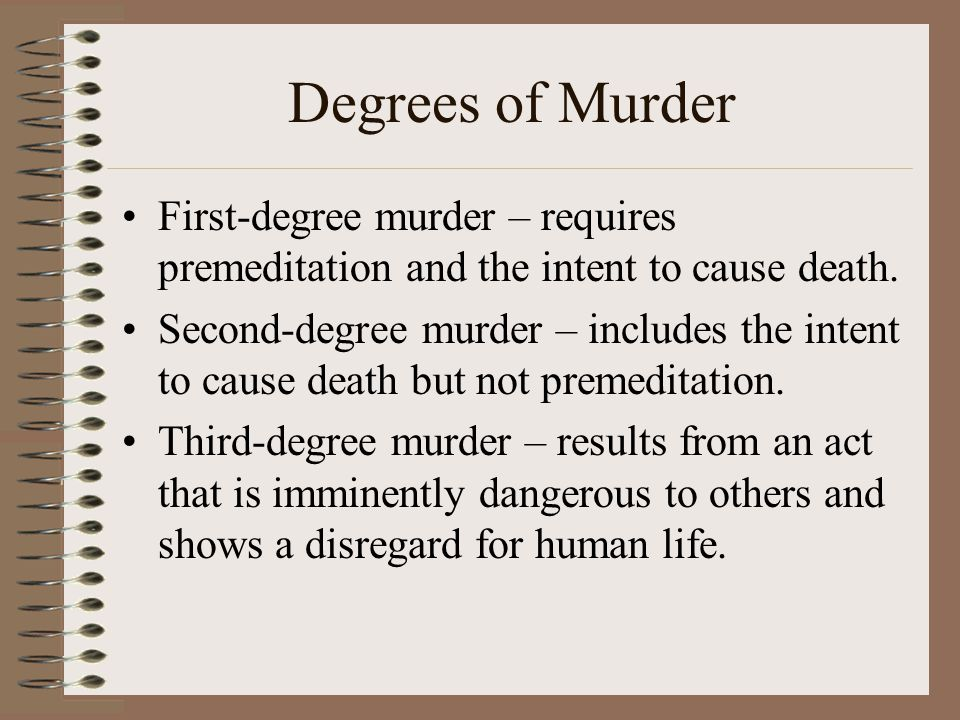 Degrees of Murder First-degree murder – requires premeditation and the intent to cause death.