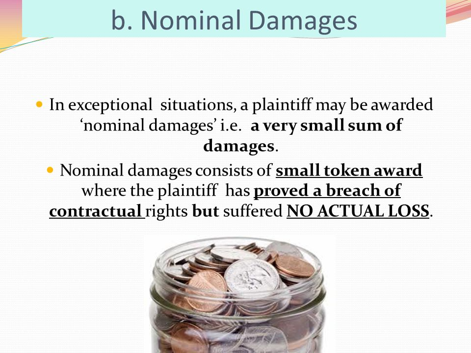 b. Nominal Damages In exceptional situations, a plaintiff may be awarded 'nominal damages' i.e. a very small sum of damages.
