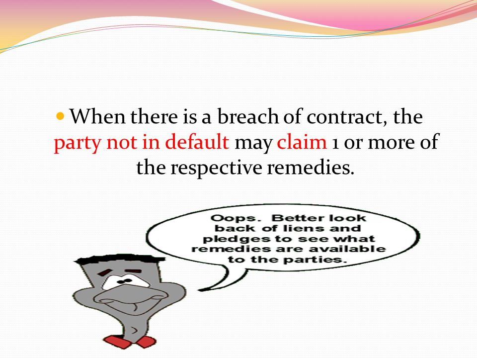 When there is a breach of contract, the party not in default may claim 1 or more of the respective remedies.