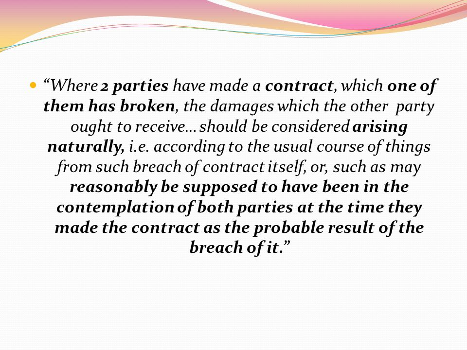 Where 2 parties have made a contract, which one of them has broken, the damages which the other party ought to receive… should be considered arising naturally, i.e.