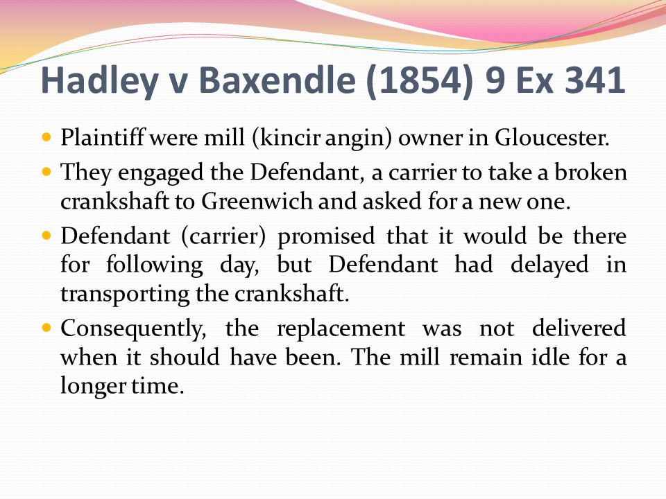 Hadley v Baxendle (1854) 9 Ex 341 Plaintiff were mill (kincir angin) owner in Gloucester.