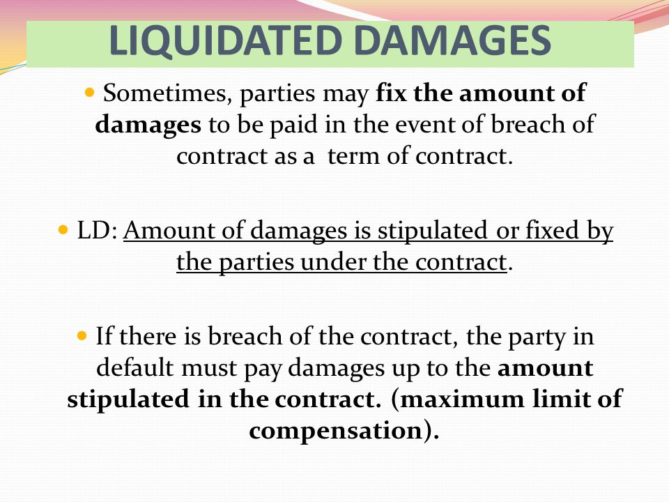 LIQUIDATED DAMAGES Sometimes, parties may fix the amount of damages to be paid in the event of breach of contract as a term of contract.