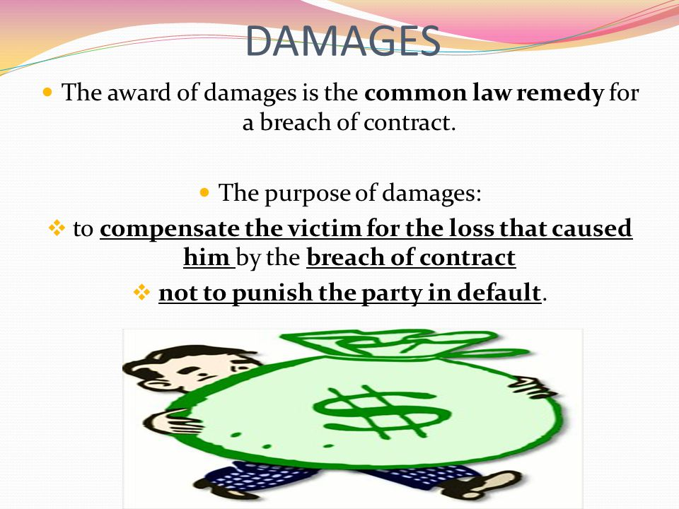 DAMAGES The award of damages is the common law remedy for a breach of contract. The purpose of damages: