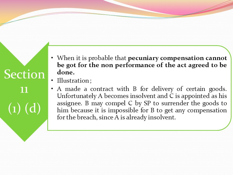 Section 11 (1) (d) When it is probable that pecuniary compensation cannot be got for the non performance of the act agreed to be done.