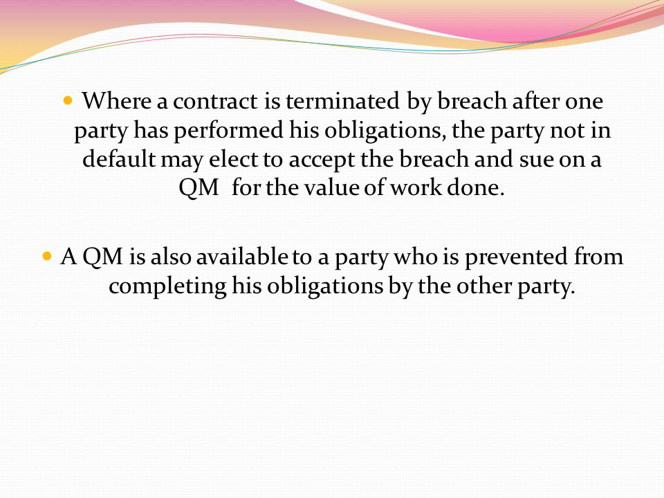 Where a contract is terminated by breach after one party has performed his obligations, the party not in default may elect to accept the breach and sue on a QM for the value of work done.