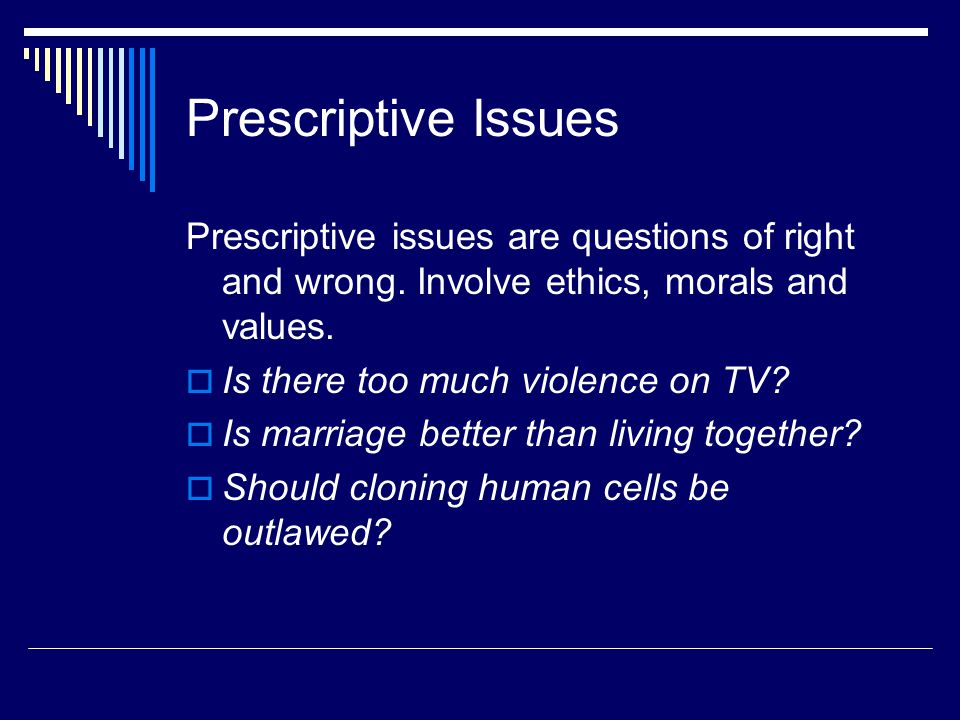Prescriptive Issues Prescriptive issues are questions of right and wrong. Involve ethics, morals and values.
