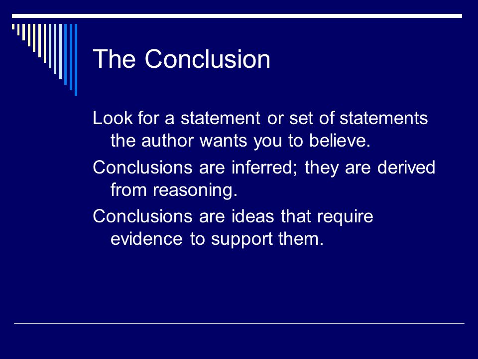 The Conclusion Look for a statement or set of statements the author wants you to believe. Conclusions are inferred; they are derived from reasoning.