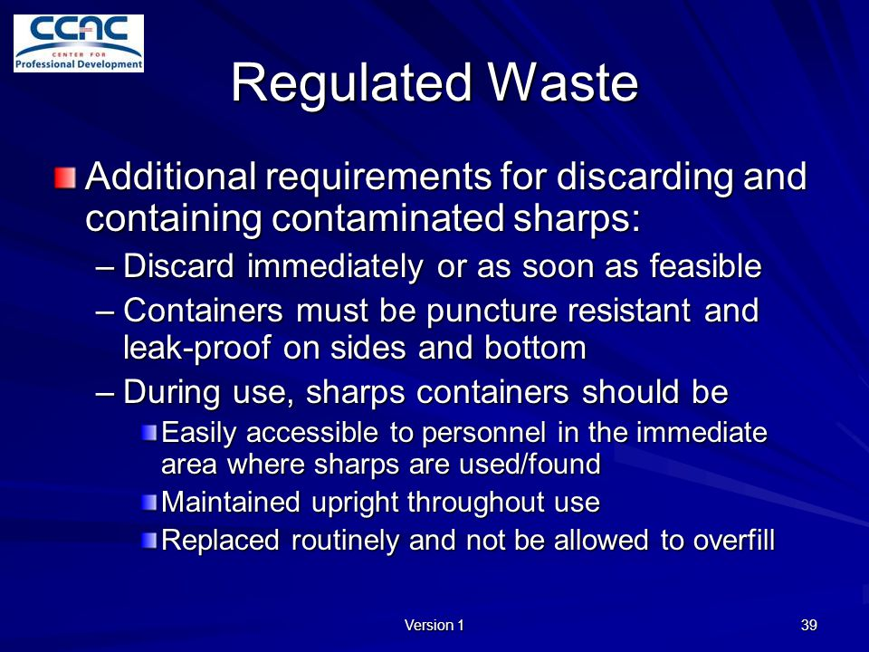 Regulated Waste Additional requirements for discarding and containing contaminated sharps: Discard immediately or as soon as feasible.
