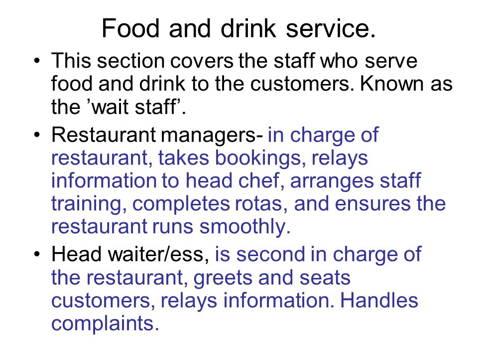 Food and drink service. This section covers the staff who serve food and drink to the customers. Known as the 'wait staff'.