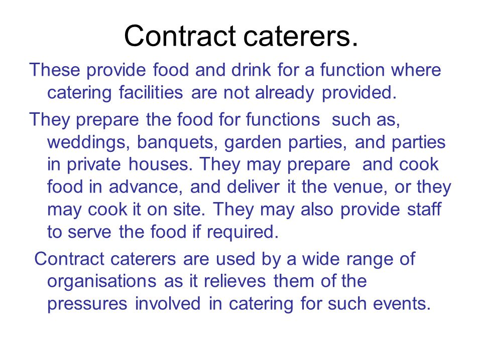 Contract caterers. These provide food and drink for a function where catering facilities are not already provided.