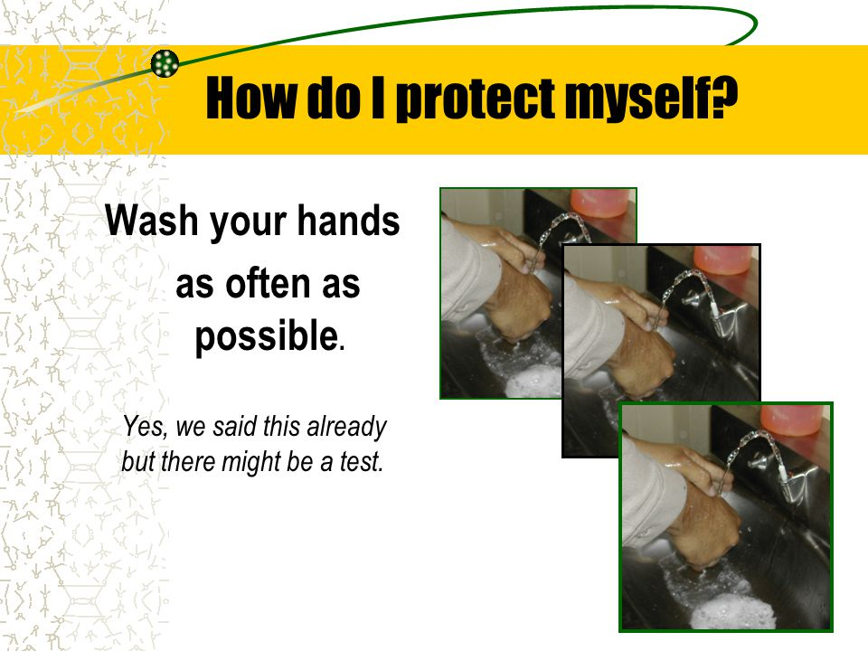 How do I protect myself Wash your hands as often as possible.