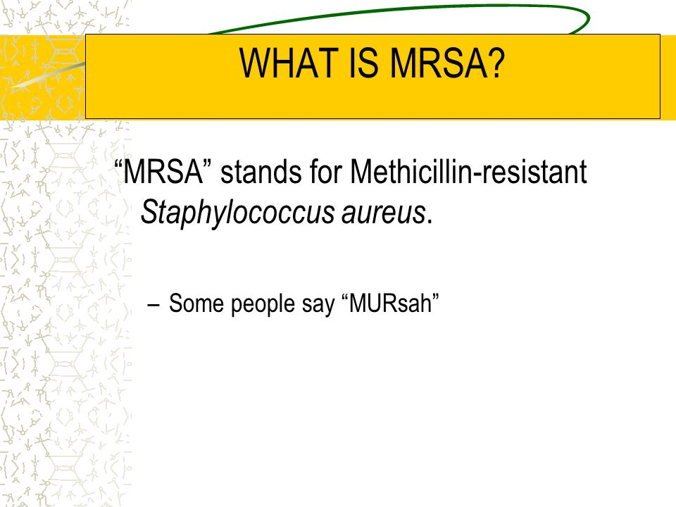 WHAT IS MRSA. MRSA stands for Methicillin-resistant Staphylococcus aureus.