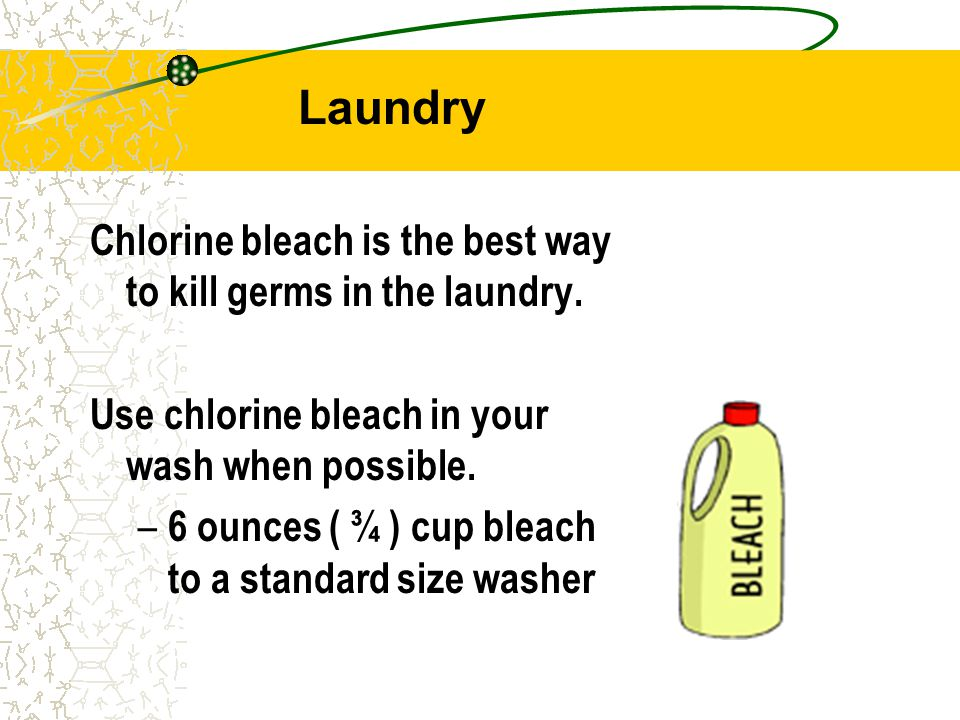 Laundry Chlorine bleach is the best way to kill germs in the laundry.