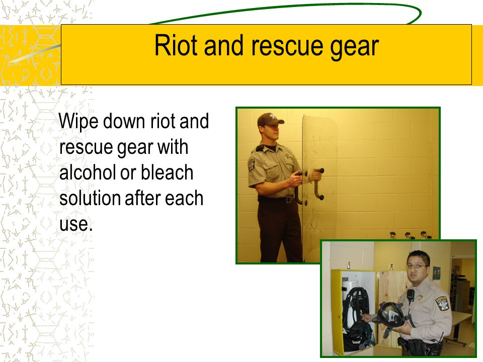 Riot and rescue gear Wipe down riot and rescue gear with alcohol or bleach solution after each use.