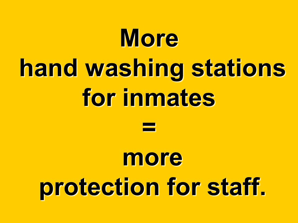 More hand washing stations for inmates = more protection for staff.