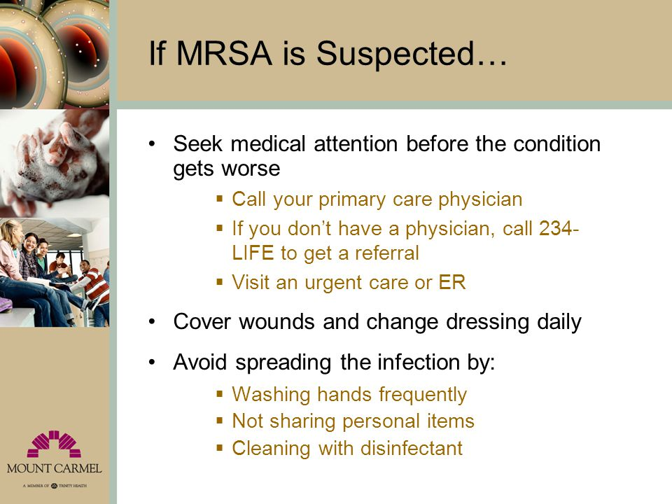 If MRSA is Suspected… Seek medical attention before the condition gets worse. Call your primary care physician.