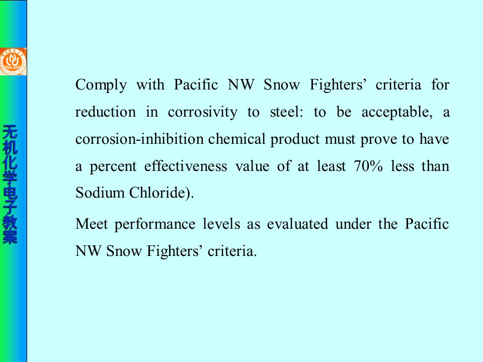 Comply with Pacific NW Snow Fighters' criteria for reduction in corrosivity to steel: to be acceptable, a corrosion-inhibition chemical product must prove to have a percent effectiveness value of at least 70% less than Sodium Chloride).