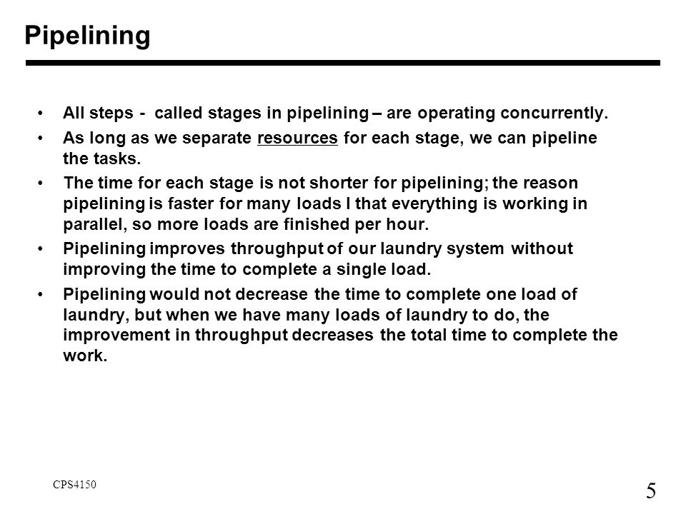 Pipelining All steps - called stages in pipelining – are operating concurrently.