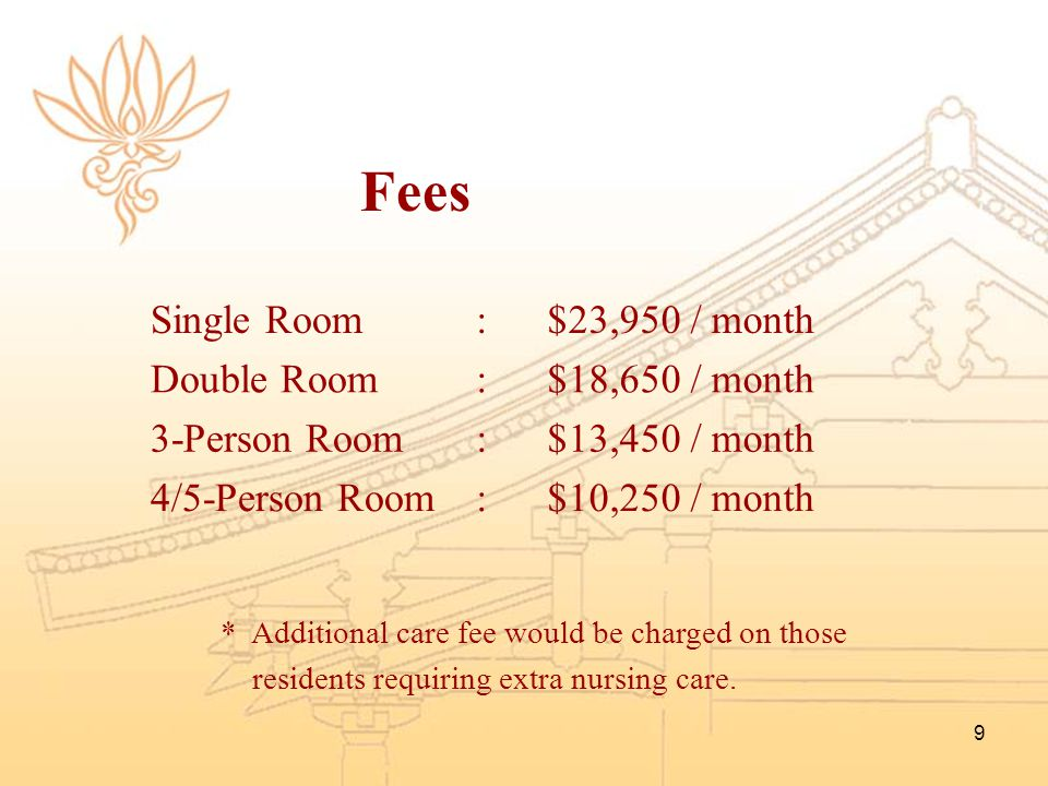 Fees Single Room : $23,950 / month Double Room $18,650 / month