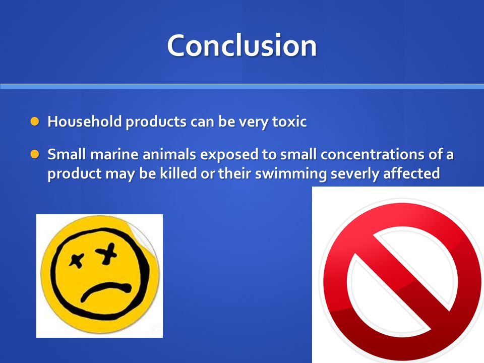Conclusion Household products can be very toxic