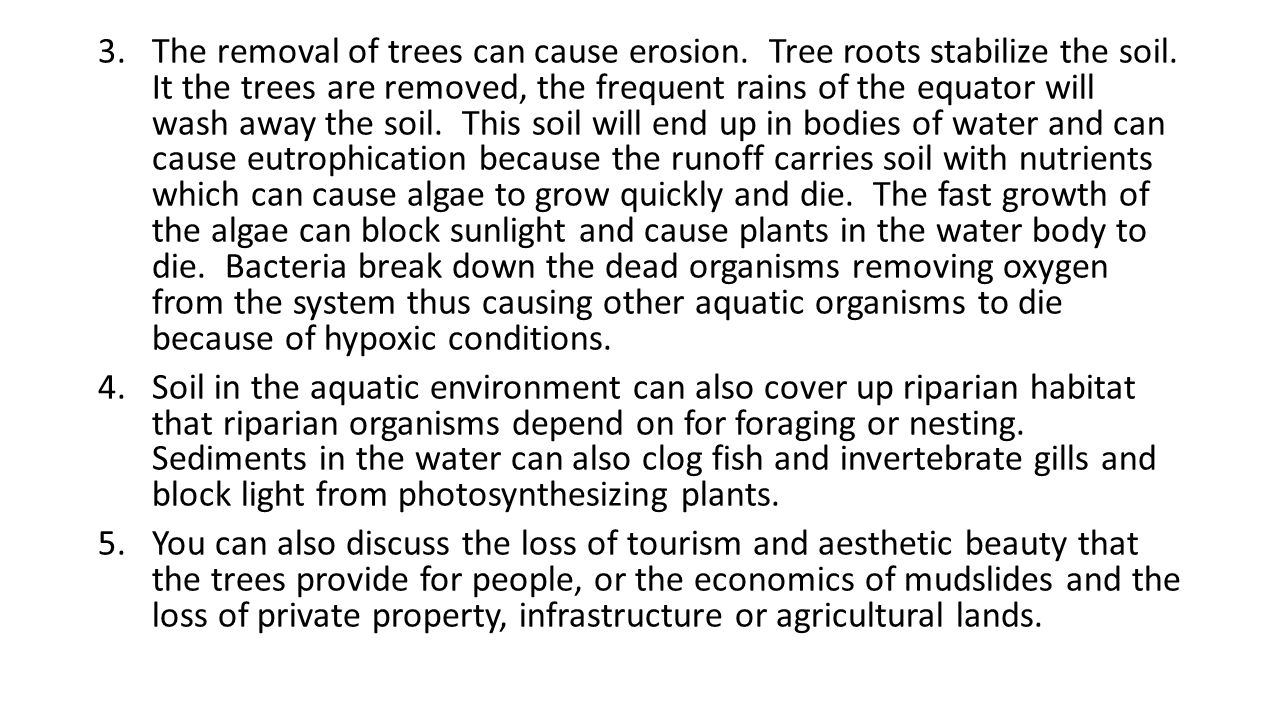 The removal of trees can cause erosion. Tree roots stabilize the soil